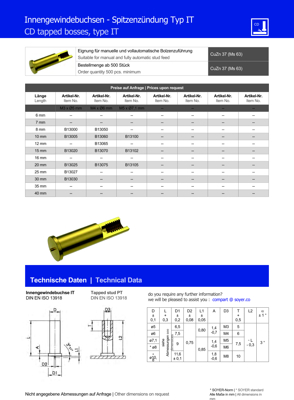 Eignung für manuelle und vollautomatische Bolzenzuführung Suitable for manual and fully automatic stud feed CuZn 37 (Ms 63)  Bestellmenge ab 500 Stück Order quantity 500 pcs. minimum CuZn 37 (Ms 63) Technische Daten  |  Technical Data Nicht angegebene Abmessungen auf Anfrage | Other dimensions on request * SOYER-Norm | * SOYER standard Alle Maße in mm | All dimensions in mm Preise auf Anfrage | Prices upon request  Länge Length Artikel-Nr. Item No. Artikel-Nr. Item No. Artikel-Nr. Item No. Artikel-Nr. Item No. Artikel-Nr. Item No. Artikel-Nr. Item No. Artikel-Nr. Item No. M3 x Ø5 mm M4 x Ø6 mm M5 x Ø7,1 mm 	-- 	-- 	-- 	-- 6 mm 	-- 	-- 	-- 	-- 	-- 	-- 	-- 7 mm 	-- 	-- 	-- 	-- 	-- 	-- 	-- 8 mm 	B13000 	B13050 	-- 	-- 	-- 	-- 	-- 10 mm 	B13005 	B13060 B13100 	-- 	-- 	-- 	-- 12 mm -- 	B13065 -- 	-- 	-- 	-- 	-- 15 mm B13020 	B13070 B13102 	-- 	-- 	-- 	-- 16 mm -- -- -- 	-- 	-- 	-- 	-- 20 mm 	B13025 B13075 B13105 	-- 	-- 	-- 	-- 25 mm 	B13027 	-- 	-- 	-- 	-- 	-- 	-- 30 mm 	B13030 	-- 	-- 	-- 	-- 	-- 	-- 35 mm 	-- 	-- 	-- 	-- 	-- 	-- 	-- 40 mm 	-- 	-- 	-- 	-- 	-- 	-- 	-- Innengewindebuchsen - Spitzenzündung Typ IT CD tapped bosses, type IT Innengewindebuchse IT DIN EN ISO 13918 Tapped stud PT DIN EN ISO 13918 D ± 0,1 L + 0,3 D1 ± 0,2 D2 ± 0,08 L1 ± 0,05 A D3 	T + 0,5 L2  ± 1 ° ø5 siehe Abmessungen see dimensions 6,5 0,75 0,80 1,4 -0,7 M3 5 ˜ L - 0,3 3 ° ø6 7,5 M4 6  ø7,1 9 0,85 1,4 -0,6 M5 7,5 * ø8 M6 * ø10,8 11,6 ± 0,1 1,8 -0,6 M8 10 do you require any further information?  we will be pleased to assist you :  compart @ soyer.co